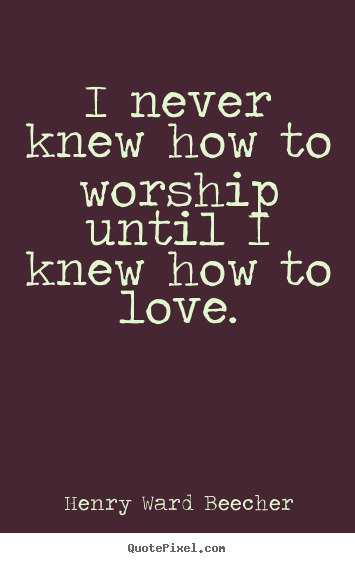 Love quote - I never knew how to worship until i knew how to..