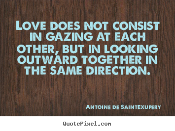 Sayings about love - Love does not consist in gazing at each other,..