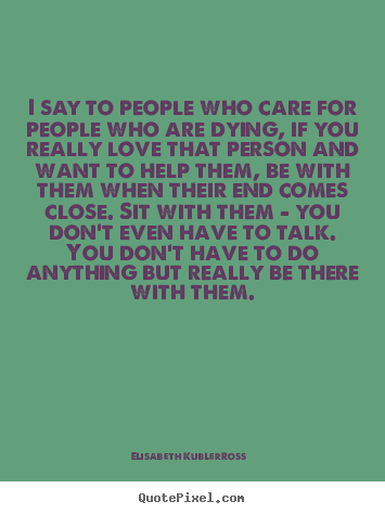 I say to people who care for people who are dying, if you really.. Elisabeth Kubler-Ross best love quotes