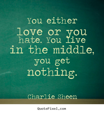 Quote about love - You either love or you hate. you live in..