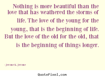 Nothing is more beautiful than the love that has weathered the storms.. Jerome K. Jerome top love quotes