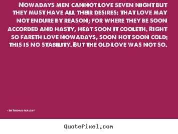 Nowadays men cannot love seven night but they.. Sir Thomas Malory great love quotes