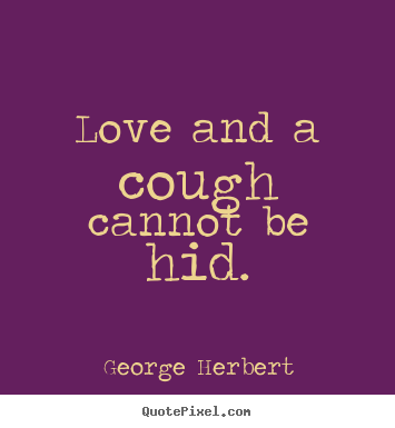 Love quotes - Love and a cough cannot be hid.
