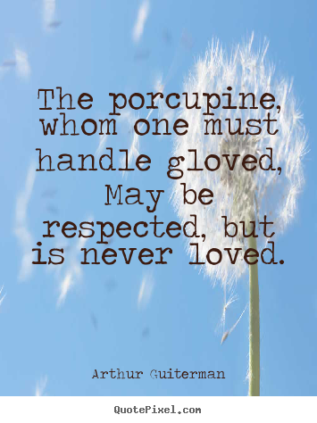 The porcupine, whom one must handle gloved, may be respected,.. Arthur Guiterman  love quote