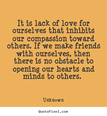 It is lack of love for ourselves that inhibits our.. Unknown good love quote