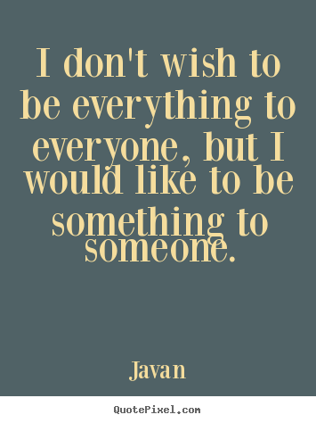 I don't wish to be everything to everyone, but i would like to be something.. Javan popular love quotes
