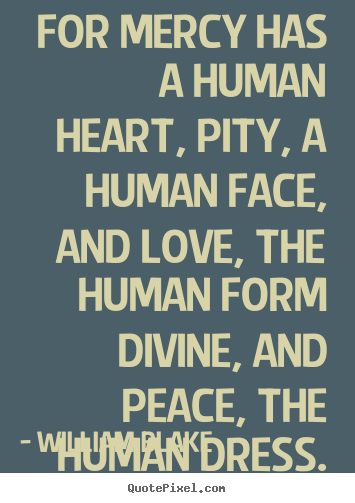 William Blake poster quotes - For mercy has a human heart, pity, a human face, and.. - Love quotes