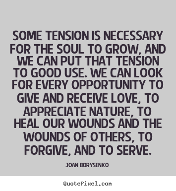 Some tension is necessary for the soul to grow, and.. Joan Borysenko  love quotes
