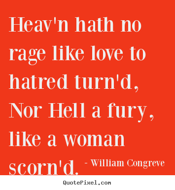 Love quotes - Heav'n hath no rage like love to hatred turn'd, nor hell a fury, like..