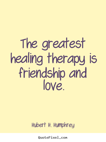 Hubert H. Humphrey picture sayings - The greatest healing therapy is friendship and.. - Love quotes