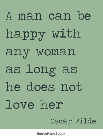 A man can be happy with any woman as long as he does not.. Oscar Wilde greatest love quote