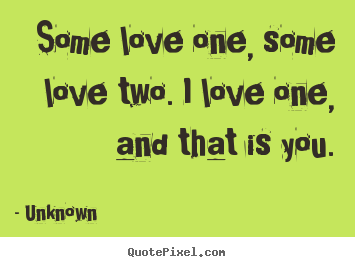 Make custom picture quotes about love - Some love one, some love two. i love one, and that..