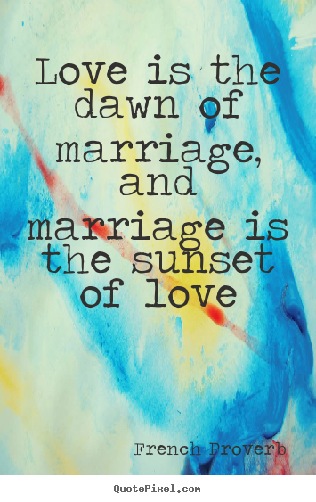 French Proverb picture quotes - Love is the dawn of marriage, and marriage is the sunset of love - Love quotes