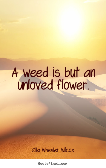 Love quotes - A weed is but an unloved flower.