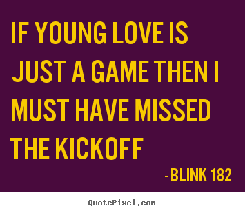 Blink 182 picture quotes - If young love is just a game then i must have missed the kickoff - Love quotes
