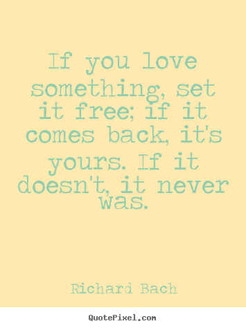 Love quotes - If you love something, set it free; if it..