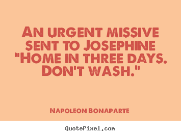 "Napoleon Bonaparte picture quotes - An urgent missive sent to josephine""home in three days. don't wash."" - Love quotes"
