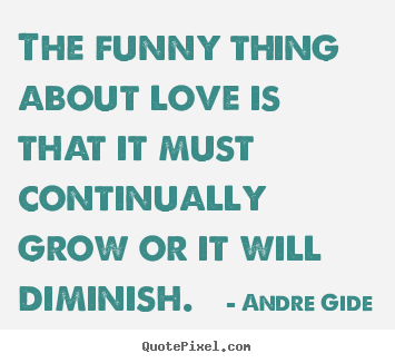 Love quote - The funny thing about love is that it must continually..
