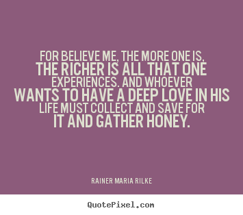 Make personalized picture quotes about love - For believe me, the more one is, the richer is all that one experiences...