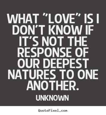 "Unknown picture quotes - What ""love"" is i don't know if it's not.. - Love quotes"