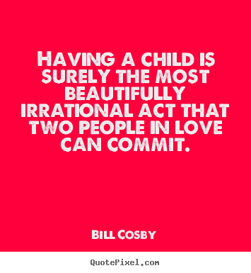 Bill Cosby picture sayings - Having a child is surely the most beautifully irrational act that.. - Love quotes