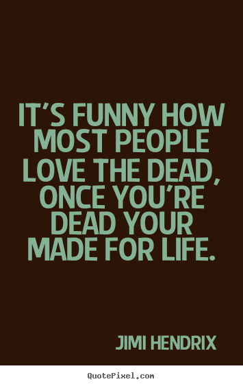 Jimi Hendrix image quote - It's funny how most people love the dead, once you're dead your made for.. - Love quotes