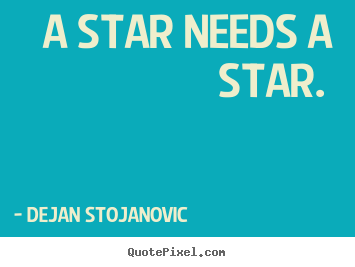 A star needs a star.  Dejan Stojanovic  love quote