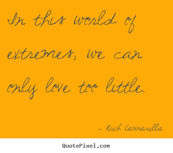 Rich Cannarella picture quotes - In this world of extremes, we can only love too little. - Love sayings