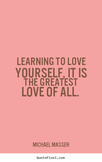 Learning to love yourself, it is the greatest love of all.  Michael Masser popular love quotes