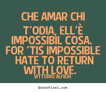 Customize pictures sayings about love - Che amar chi t'odia, ell'è impossibil cosa. for 'tis..