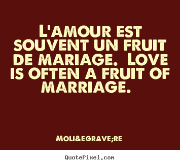 L'amour est souvent un fruit de mariage. love is often a fruit.. Molière top love quotes