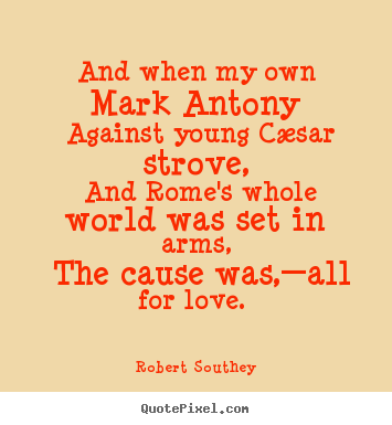 Robert Southey picture quote - And when my own mark antony against young cæsar strove, and rome's whole.. - Love quote