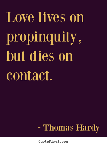 Love lives on propinquity, but dies on contact. Thomas Hardy good love sayings