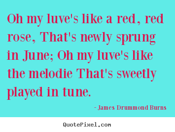 Oh my luve's like a red, red rose, that's newly sprung in june; oh my.. James Drummond Burns good love quote