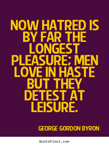 Quotes about love - Now hatred is by far the longest pleasure; men love..
