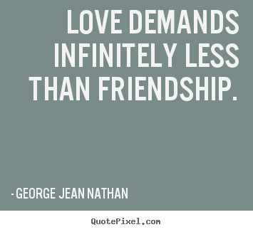 Love quotes - Love demands infinitely less than friendship.