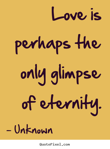 Quotes about love - Love is perhaps the only glimpse of eternity.
