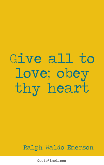 Love quotes - Give all to love; obey thy heart