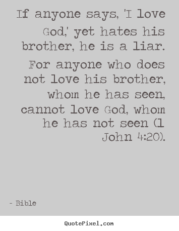 Love quotes - If anyone says, 'i love god,' yet hates his brother, he is..