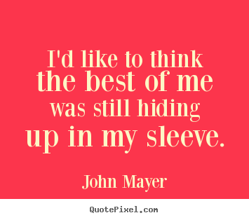 I'd like to think the best of me was still hiding up in my sleeve. John Mayer greatest love quotes