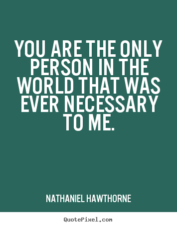 Nathaniel Hawthorne picture quote - You are the only person in the world that was ever necessary to me. - Love sayings