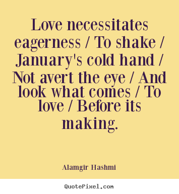 Love quotes - Love necessitates eagerness / to shake / january's cold hand / not avert..