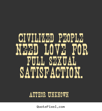 Create custom picture quotes about love - Civilized people need love for full sexual satisfaction.