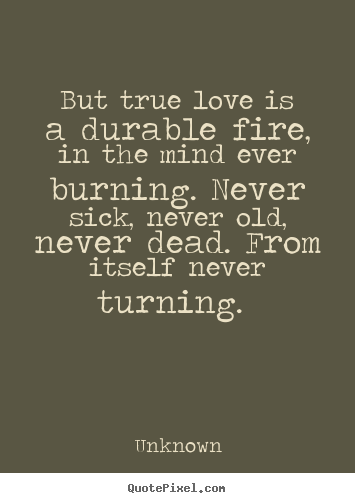 But true love is a durable fire, in the mind ever burning. never sick,.. Unknown  love quotes