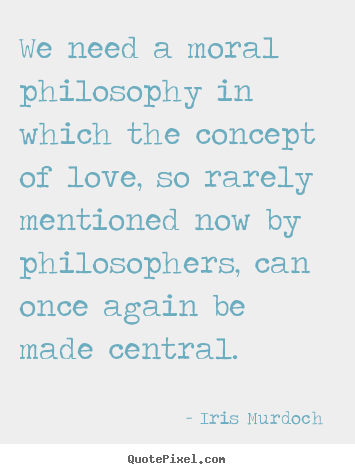 Create your own picture quote about love - We need a moral philosophy in which the concept..