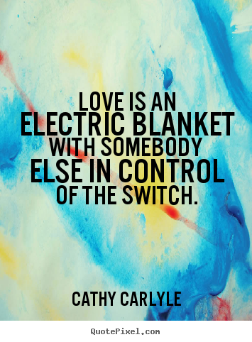 Create picture quotes about love - Love is an electric blanket with somebody else in control of..