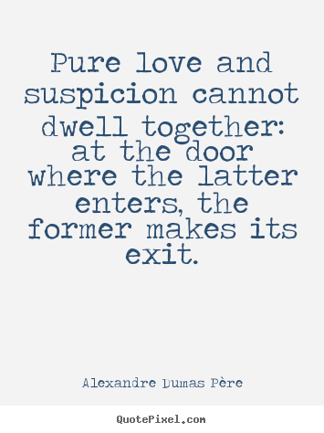 Love quote - Pure love and suspicion cannot dwell together: at the door where the..
