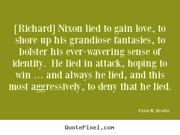 Quotes about love - [richard] nixon lied to gain love, to shore up his grandiose..