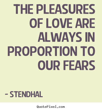 Quotes about love - The pleasures of love are always in proportion to our..