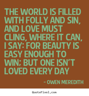 Create picture quotes about love - The world is filled with folly and sin, and love..